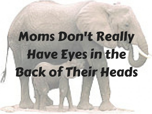 Moms don't really have eyes in the back of their heads, they use sound, or lack their of...