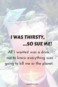 I was thirsty, so sue me.