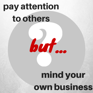 Pay attention to others BUT mind your own business