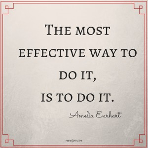 The Most Effective Way to Do it is to do it. Amelia Earhart