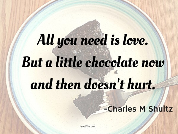 All you need is love. But a little chocolate now and then doesn't hurt.