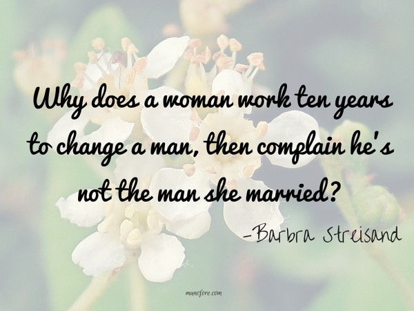 Why does a woman work ten years to change a man, then complain he's not the man she married?