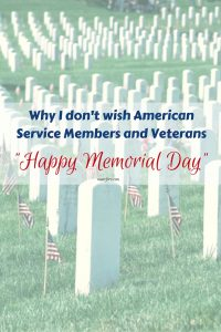 Why I don't Wish American Service Members and Veterans Happy Memorial Day - the history and traditions of Memorial Day.