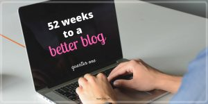 52 Weeks to a Better Blog: Quarter One