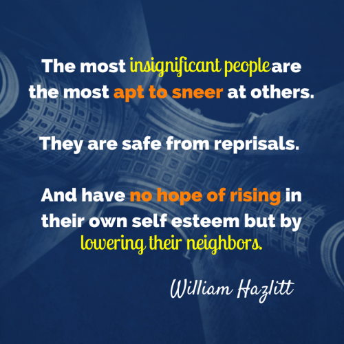 The Most insignificant people are the most apt to sneer at other people... no hope of rising in their own self esteem but by lowering their neighbors.
