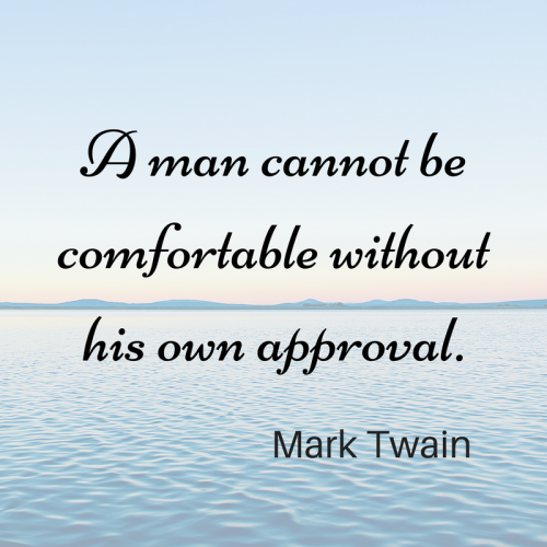 A man cannot be comfortable without his own approval. Mark Twain