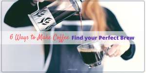 6 Ways to Make Coffee: Find your Perfect Brew