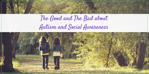 The Good and The Bad About Autism and Social Awareness