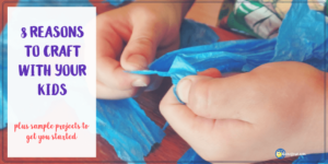 8 Reasons to Craft with Your Kids for National Crafting Month
